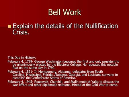 Bell Work Explain the details of the Nullification Crisis. Explain the details of the Nullification Crisis. This Day in History: February 4, 1789- George.