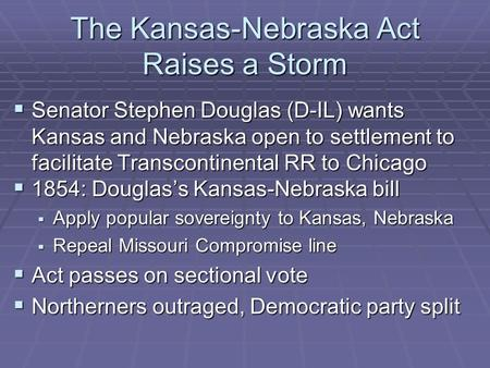 The Kansas-Nebraska Act Raises a Storm  Senator Stephen Douglas (D-IL) wants Kansas and Nebraska open to settlement to facilitate Transcontinental RR.