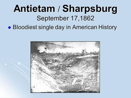 Antietam / Sharpsburg September 17,1862 Bloodiest single day in American History Bloodiest single day in American History.