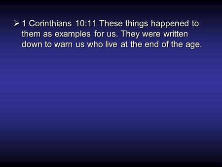  1 Corinthians 10:11 These things happened to them as examples for us. They were written down to warn us who live at the end of the age.