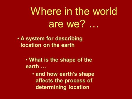 Where in the world are we? … A system for describing location on the earth What is the shape of the earth … and how earth's shape affects the process of.