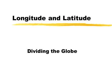 Longitude and Latitude Dividing the Globe The Earth zThe earth is a SPHERE. zThe earth's diameter at the equator is 12 757 Km. zThe globe can be divided.