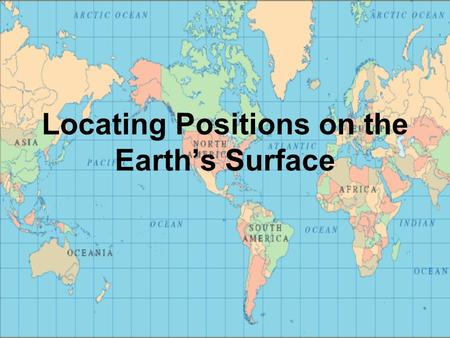 Locating Positions on the Earth's Surface. Coordinate System Surface grid used to locate any position on the Earth Latitude and Longitude.