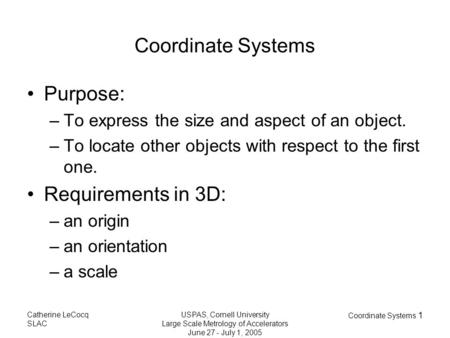 Catherine LeCocq SLAC USPAS, Cornell University Large Scale Metrology of Accelerators June 27 - July 1, 2005 Coordinate Systems 1 Coordinate Systems Purpose: