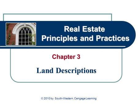 Real Estate Principles and Practices Chapter 3 Land Descriptions © 2010 by South-Western, Cengage Learning.