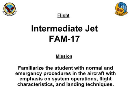 Flight Mission Intermediate Jet FAM-17 Familiarize the student with normal and emergency procedures in the aircraft with emphasis on system operations,