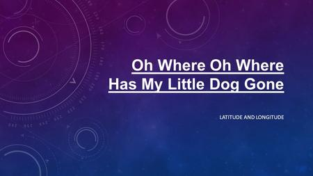 Oh Where Oh Where Has My Little Dog Gone LATITUDE AND LONGITUDE.