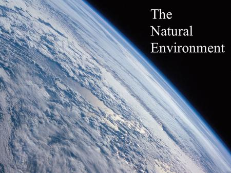 The Natural Environment. Earth Systems Concepts System- a collection of physical processes that are linked and act together in an.