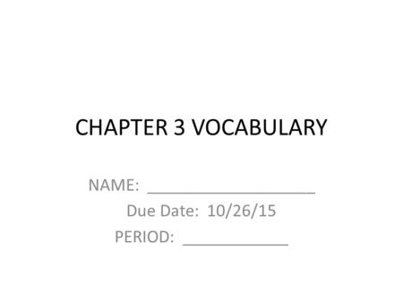 CHAPTER 3 VOCABULARY NAME: ___________________ Due Date: 10/26/15 PERIOD: ____________.