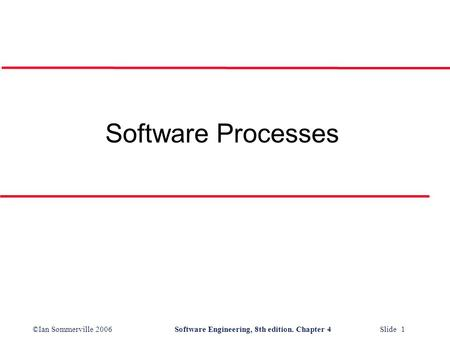 ©Ian Sommerville 2006Software Engineering, 8th edition. Chapter 4 Slide 1 Software Processes.
