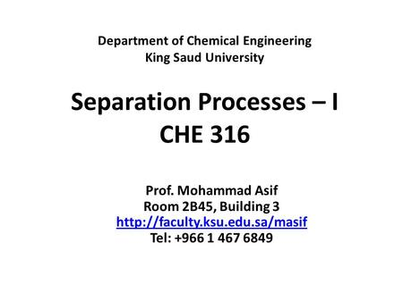 Department of Chemical Engineering King Saud University Separation Processes – I CHE 316 Prof. Mohammad Asif Room 2B45, Building 3