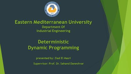 Eastern Mediterranean University Department Of Industrial Engineering Deterministic Dynamic Programming presented by: Ziad El Masri Supervisor: Prof. Dr.