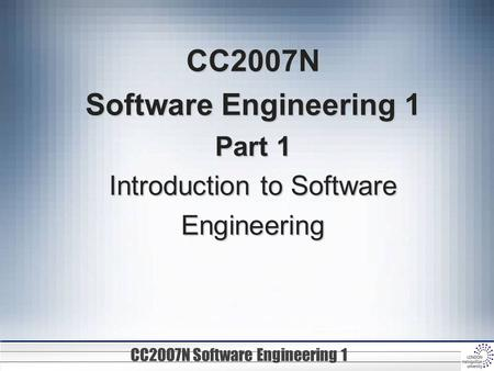 CC20O7N Software Engineering 1 CC2007N Software Engineering 1 Part 1 Introduction to Software Engineering.