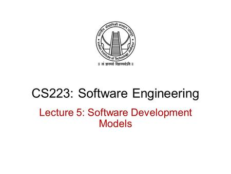 CS223: Software Engineering Lecture 5: Software Development Models.