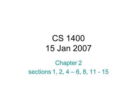 CS 1400 15 Jan 2007 Chapter 2 sections 1, 2, 4 – 6, 8, 11 - 15.