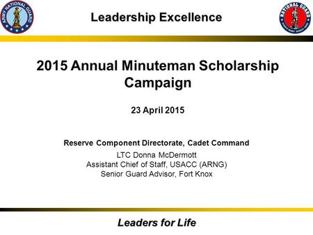 Leadership Excellence Leaders for Life 2015 Annual Minuteman Scholarship Campaign 23 April 2015 Reserve Component Directorate, Cadet Command LTC Donna.