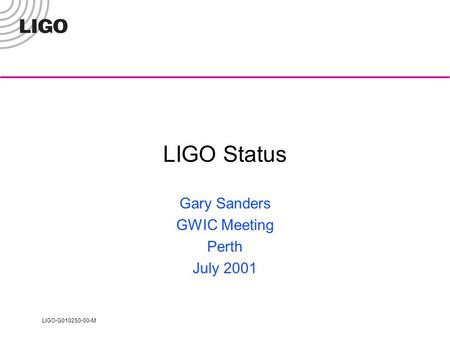 LIGO-G010250-00-M LIGO Status Gary Sanders GWIC Meeting Perth July 2001.