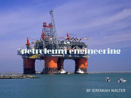 Petroleum engineering BY: JEREMIAH WALTER BY JEREMIAH WALTER.