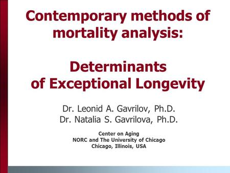 Contemporary methods of mortality analysis: Determinants of Exceptional Longevity Dr. Leonid A. Gavrilov, Ph.D. Dr. Natalia S. Gavrilova, Ph.D. Center.