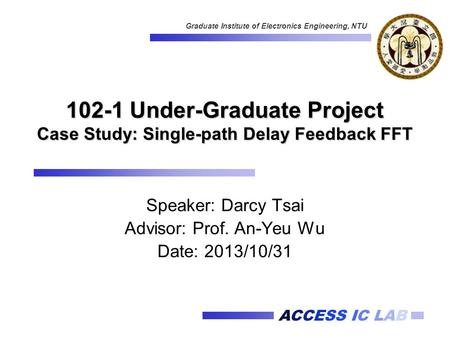ACCESS IC LAB Graduate Institute of Electronics Engineering, NTU 102-1 Under-Graduate Project Case Study: Single-path Delay Feedback FFT Speaker: Darcy.