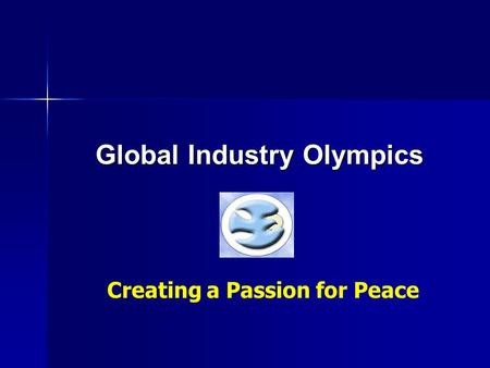 Global Industry Olympics Creating a Passion for Peace.