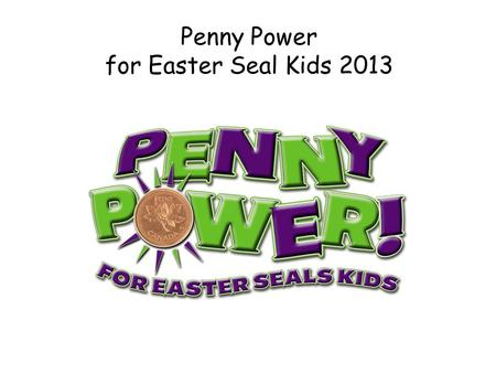 "Penny Power for Easter Seal Kids 2013. Event Overview Event Concept: A penny drive with a purpose…educate area school children about the "" value of one."