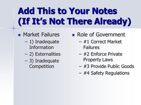 Add This to Your Notes (If It's Not There Already) Market Failures Market Failures –1) Inadequate Information –2) Externalities –3) Inadequate Competition.