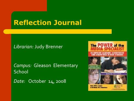 Reflection Journal Librarian: Judy Brenner Campus: Gleason Elementary School Date: October 14, 2008.