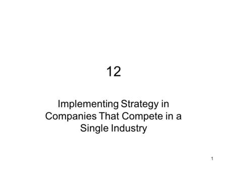 1 12 Implementing Strategy in Companies That Compete in a Single Industry.