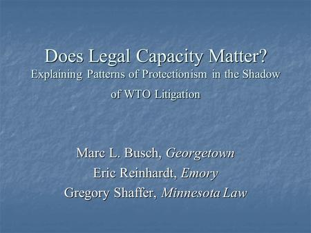 Does Legal Capacity Matter? Explaining Patterns of Protectionism in the Shadow of WTO Litigation Marc L. Busch, Georgetown Eric Reinhardt, Emory Gregory.