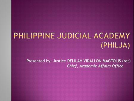 Presented by: Justice DELILAH VIDALLON MAGTOLIS (ret) Chief, Academic Affairs Office.