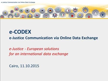 E-CODEX e-Justice Communication via Online Data Exchange e-Justice - European solutions for an international data exchange Cairo, 11.10.2015.