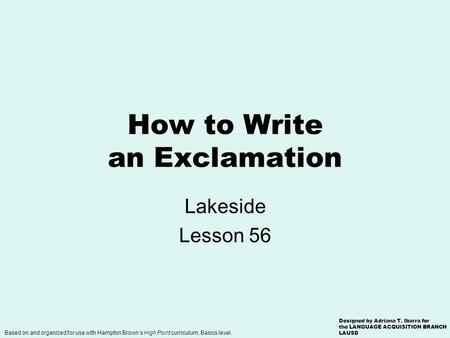 How to Write an Exclamation Lakeside Lesson 56 Based on and organized for use with Hampton Brown's High Point curriculum, Basics level. Designed by Adriana.