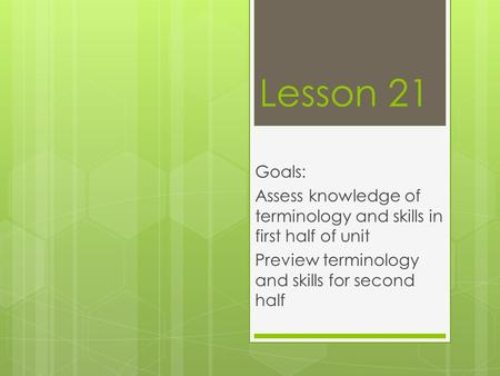 Lesson 21 Goals: Assess knowledge of terminology and skills in first half of unit Preview terminology and skills for second half.