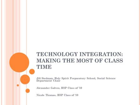 TECHNOLOGY INTEGRATION: MAKING THE MOST OF CLASS TIME Jill Stedman, Holy Spirit Preparatory School, Social Science Department Chair Alexander Galvez, HSP.