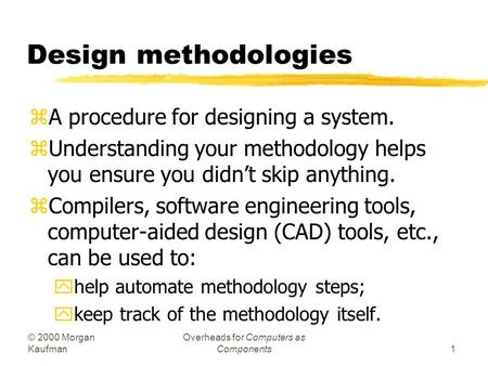 © 2000 Morgan Kaufman Overheads for Computers as Components1 Design methodologies zA procedure for designing a system. zUnderstanding your methodology.