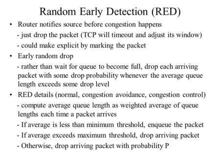 Random Early Detection (RED) Router notifies source before congestion happens - just drop the packet (TCP will timeout and adjust its window) - could make.