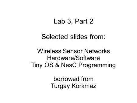 Lab 3, Part 2 Selected slides from: Wireless Sensor Networks Hardware/Software Tiny OS & NesC Programming borrowed from Turgay Korkmaz.