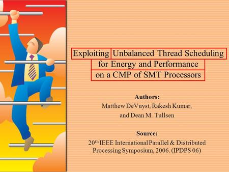 Exploiting Unbalanced Thread Scheduling for Energy and Performance on a CMP of SMT Processors Authors: Matthew DeVuyst, Rakesh Kumar, and Dean M. Tullsen.