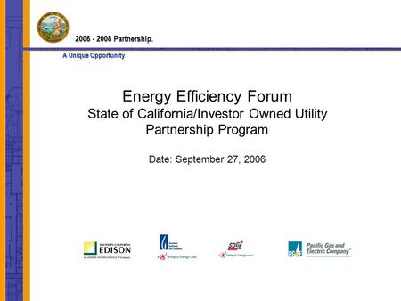 Energy Efficiency Forum State of California/Investor Owned Utility Partnership Program Date: September 27, 2006 2006 - 2008 Partnership. A Unique Opportunity.