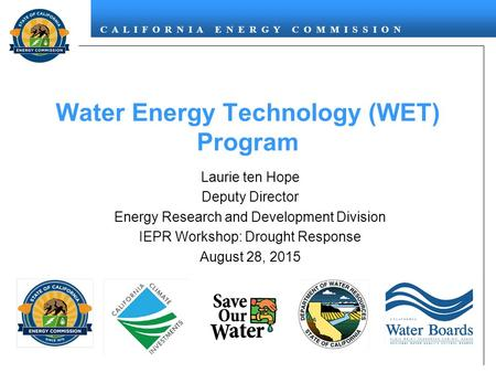 C A L I F O R N I A E N E R G Y C O M M I S S I O N Water Energy Technology (WET) Program Laurie ten Hope Deputy Director Energy Research and Development.