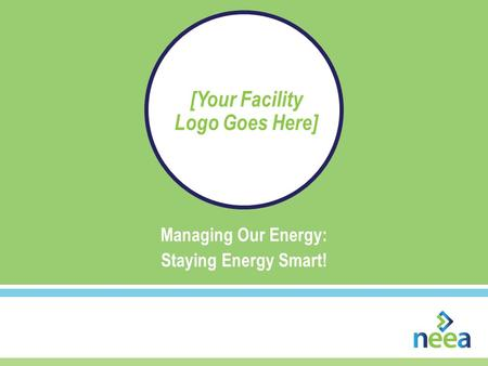 Managing Our Energy: Staying Energy Smart! [Your Facility Logo Goes Here]