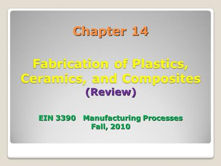 Chapter 14 Fabrication of Plastics, Ceramics, and Composites (Review) EIN 3390 Manufacturing Processes Fall, 2010.