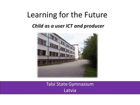 Learning for the Future Child as a user ICT and producer Talsi State Gymnasium Latvia.