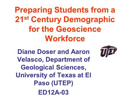 Preparing Students from a 21 st Century Demographic for the Geoscience Workforce Diane Doser and Aaron Velasco, Department of Geological Sciences, University.