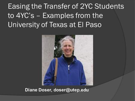 Easing the Transfer of 2YC Students to 4YC's – Examples from the University of Texas at El Paso Diane Doser,