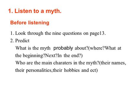 1.Look through the nine questions on page13. 2.Predict What is the myth probably about?(where?What at the beginning?Next?In the end?) Who are the main.
