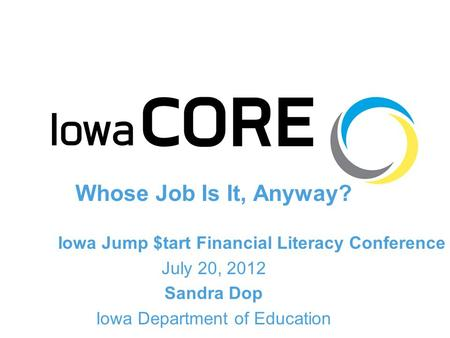 Whose Job Is It, Anyway? Iowa Jump $tart Financial Literacy Conference July 20, 2012 Sandra Dop Iowa Department of Education.