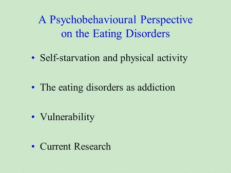 A Psychobehavioural Perspective on the Eating Disorders Self-starvation and physical activity The eating disorders as addiction Vulnerability Current Research.