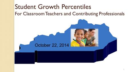 Student Growth Percentiles For Classroom Teachers and Contributing Professionals 1 October 22, 2014.